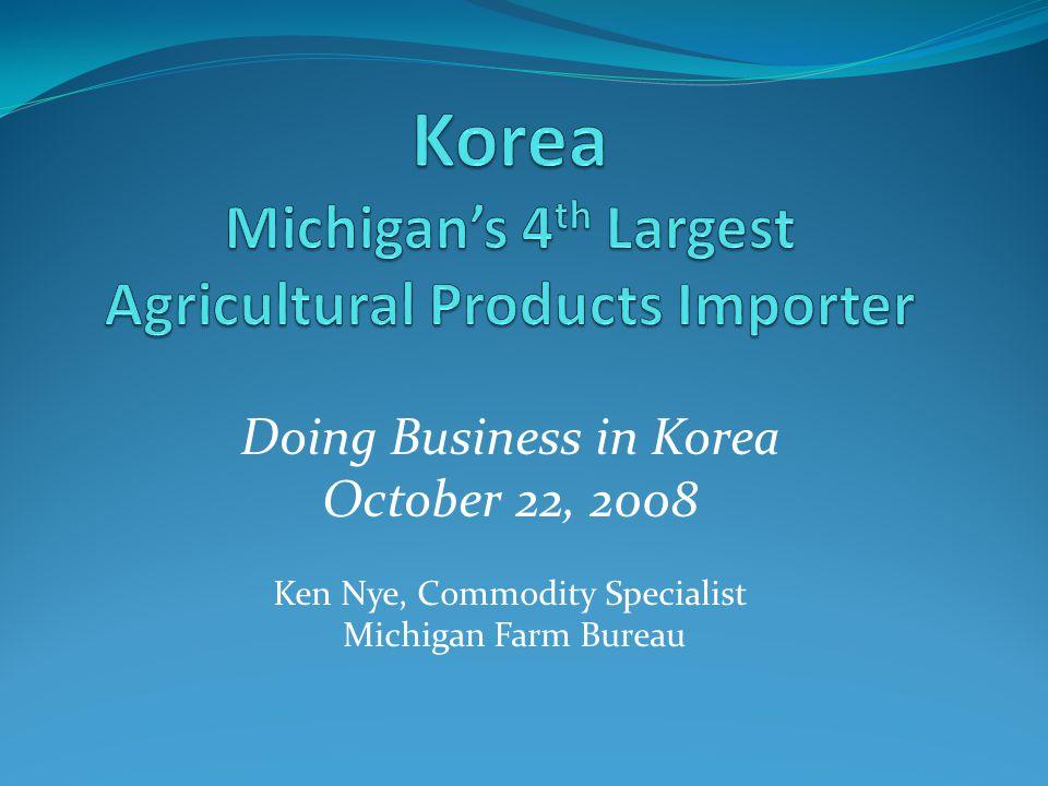 Doing Business in Korea October 22, 2008 Ken Nye, Commodity Specialist Michigan Farm Bureau
