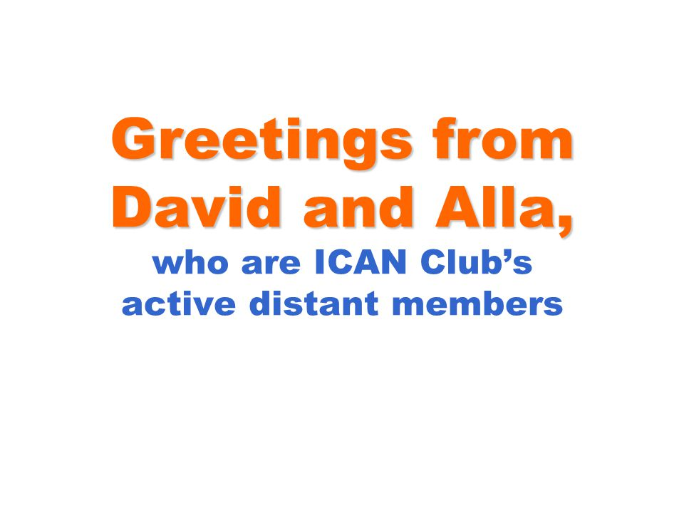 Greetings from David and Alla, Greetings from David and Alla, who are ICAN Club's active distant members