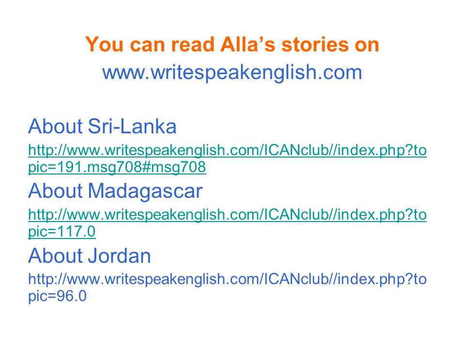 You can read Alla's stories on www.writespeakenglish.com About Sri-Lanka http://www.writespeakenglish.com/ICANclub//index.php?to pic=191.msg708#msg708