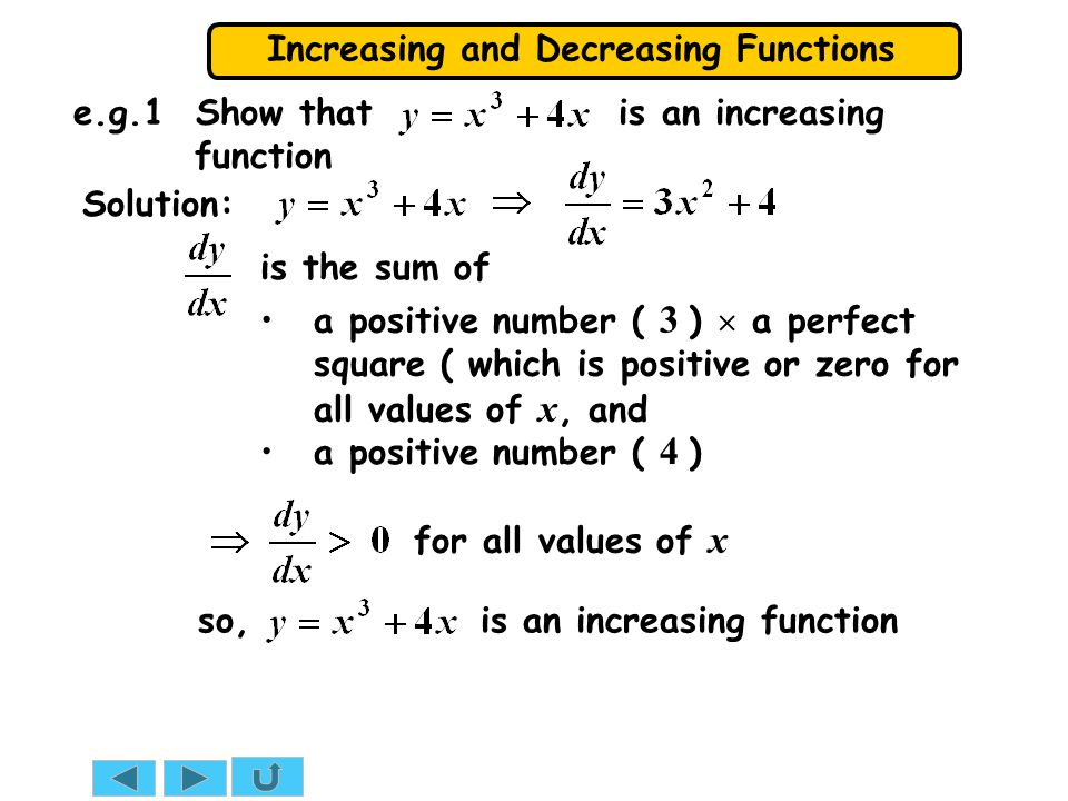 Increasing and Decreasing Functions e.g.1 Show that is an increasing function Solution: a positive number ( 3 )  a perfect square ( which is positive or zero for all values of x, and for all values of x is the sum of a positive number ( 4 ) so, is an increasing function