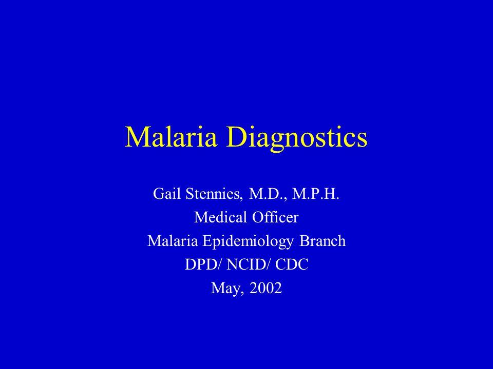 Malaria Diagnostics Gail Stennies, M.D., M.P.H. Medical Officer Malaria Epidemiology Branch DPD/ NCID/ CDC May, 2002