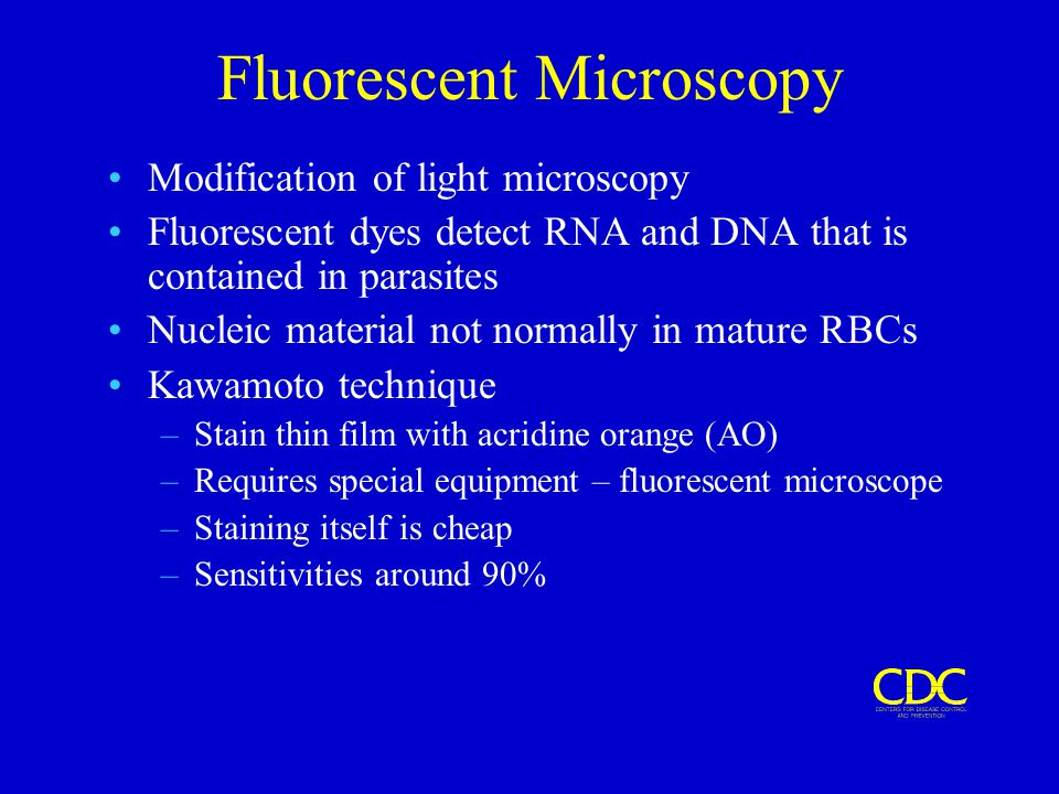 Fluorescent Microscopy Modification of light microscopy Fluorescent dyes detect RNA and DNA that is contained in parasites Nucleic material not normal
