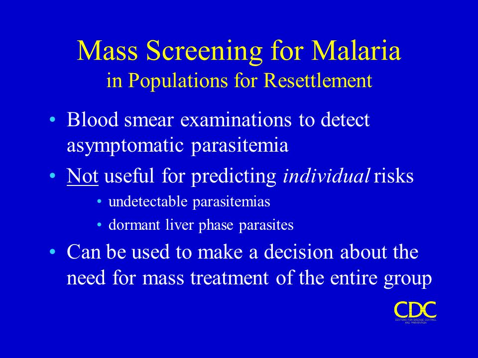 Mass Screening for Malaria in Populations for Resettlement Blood smear examinations to detect asymptomatic parasitemia Not useful for predicting individual risks undetectable parasitemias dormant liver phase parasites Can be used to make a decision about the need for mass treatment of the entire group