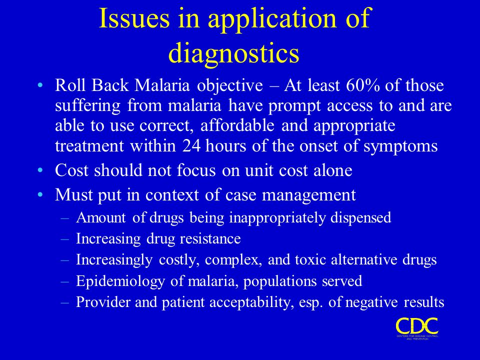 Issues in application of diagnostics Roll Back Malaria objective – At least 60% of those suffering from malaria have prompt access to and are able to use correct, affordable and appropriate treatment within 24 hours of the onset of symptoms Cost should not focus on unit cost alone Must put in context of case management –Amount of drugs being inappropriately dispensed –Increasing drug resistance –Increasingly costly, complex, and toxic alternative drugs –Epidemiology of malaria, populations served –Provider and patient acceptability, esp.