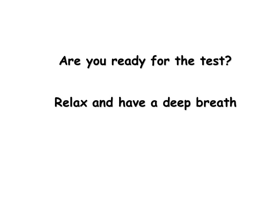 Are you ready for the test Relax and have a deep breath