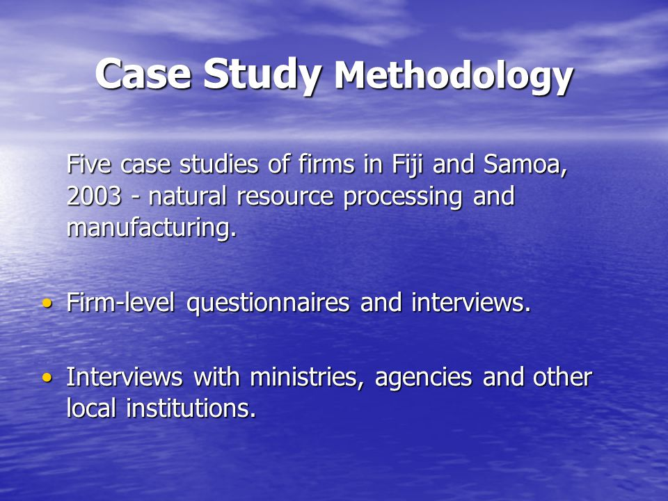 Case Study Methodology Five case studies of firms in Fiji and Samoa, 2003 - natural resource processing and manufacturing.