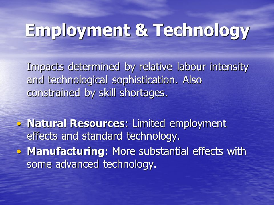 Employment & Technology Impacts determined by relative labour intensity and technological sophistication.