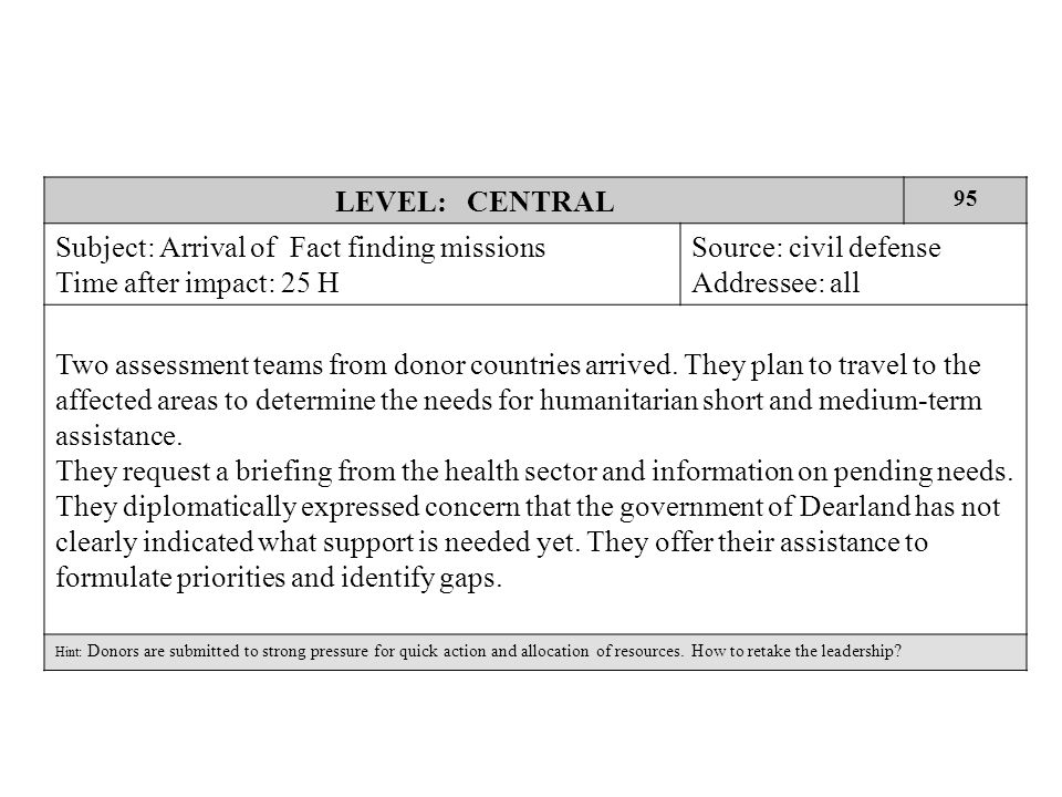 LEVEL: CENTRAL 95 Subject: Arrival of Fact finding missions Time after impact: 25 H Source: civil defense Addressee: all Two assessment teams from donor countries arrived.