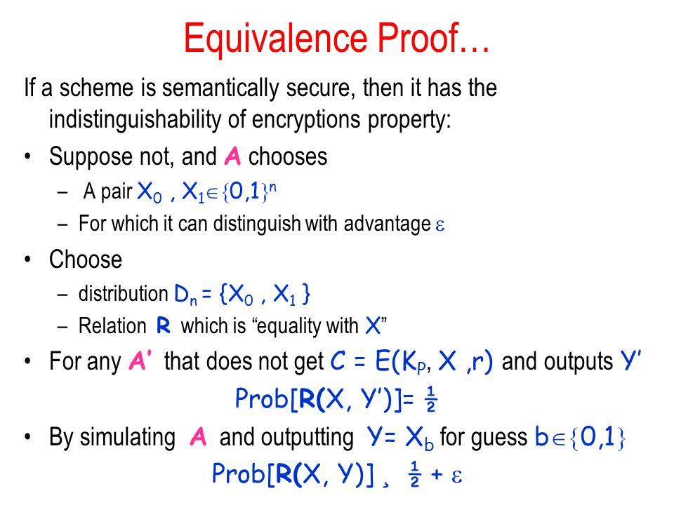 Equivalence Proof… If a scheme is semantically secure, then it has the indistinguishability of encryptions property: Suppose not, and A chooses – A pair X 0, X 1  0,1  n –For which it can distinguish with advantage  Choose –distribution D n = {X 0, X 1 } –Relation R which is equality with X For any A' that does not get C = E(K P, X,r) and outputs Y' Prob[R(X, Y')]= ½ By simulating A and outputting Y= X b for guess b  0,1  Prob[R(X, Y)] ¸ ½ + 