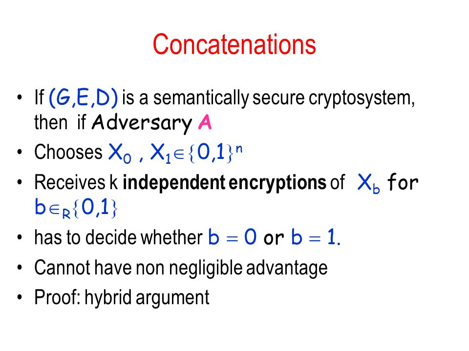 Concatenations If (G,E,D) is a semantically secure cryptosystem, then if Adversary A Chooses X 0, X 1  0,1  n Receives k independent encryptions of X b for b  R  0,1  has to decide whether b  0 or b  1.