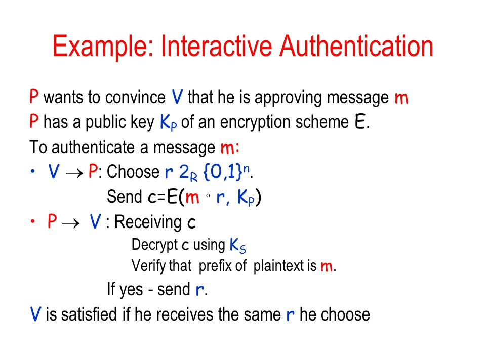 Example: Interactive Authentication P wants to convince V that he is approving message m P has a public key K P of an encryption scheme E.