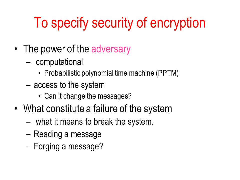 To specify security of encryption The power of the adversary – computational Probabilistic polynomial time machine (PPTM) –access to the system Can it change the messages.