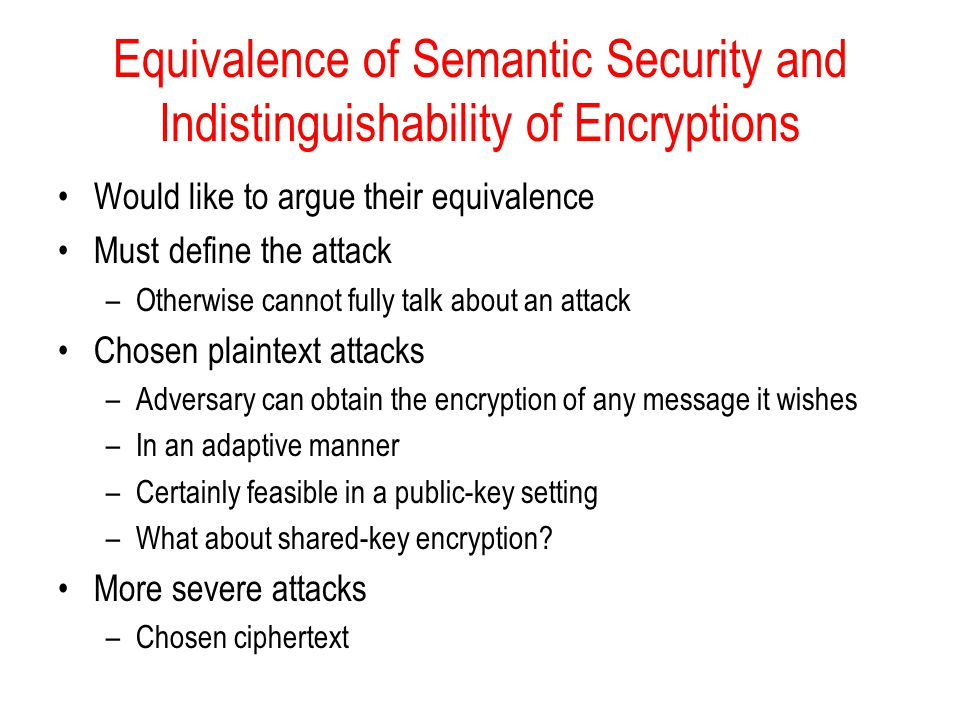 Equivalence of Semantic Security and Indistinguishability of Encryptions Would like to argue their equivalence Must define the attack –Otherwise cannot fully talk about an attack Chosen plaintext attacks –Adversary can obtain the encryption of any message it wishes –In an adaptive manner –Certainly feasible in a public-key setting –What about shared-key encryption.