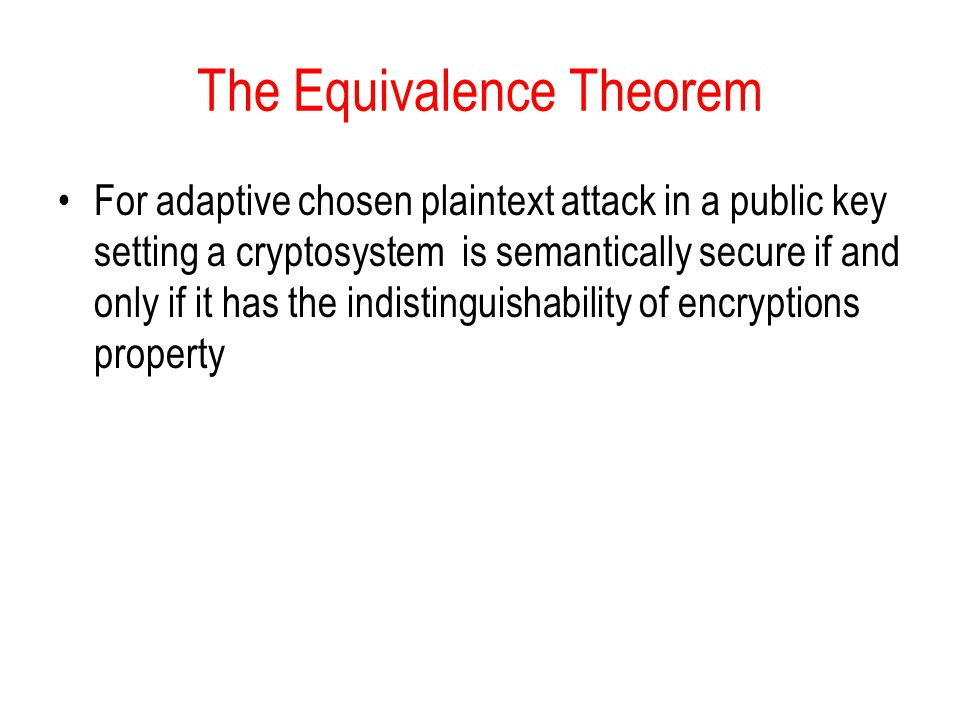 The Equivalence Theorem For adaptive chosen plaintext attack in a public key setting a cryptosystem is semantically secure if and only if it has the indistinguishability of encryptions property