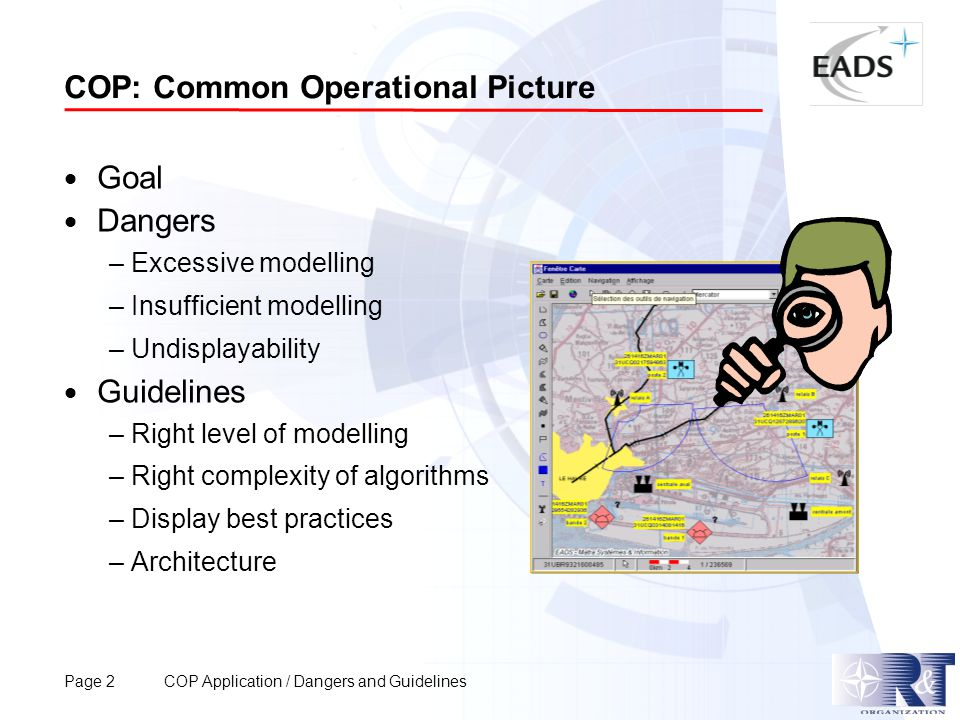 Page 2 COP Application / Dangers and Guidelines COP: Common Operational Picture  Goal  Dangers – Excessive modelling – Insufficient modelling – Undisplayability  Guidelines – Right level of modelling – Right complexity of algorithms – Display best practices – Architecture