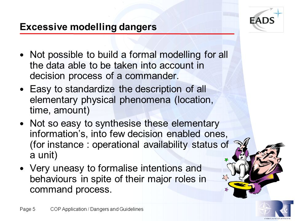Page 5 COP Application / Dangers and Guidelines Excessive modelling dangers  Not possible to build a formal modelling for all the data able to be taken into account in decision process of a commander.