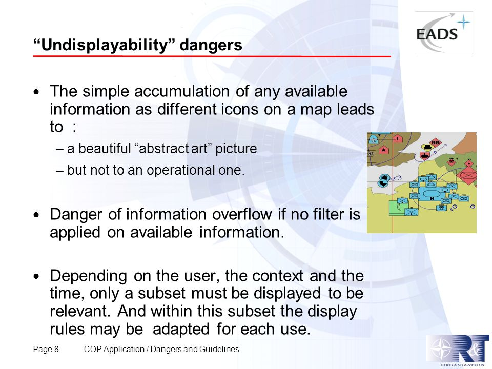 Page 8 COP Application / Dangers and Guidelines Undisplayability dangers  The simple accumulation of any available information as different icons on a map leads to : – a beautiful abstract art picture – but not to an operational one.