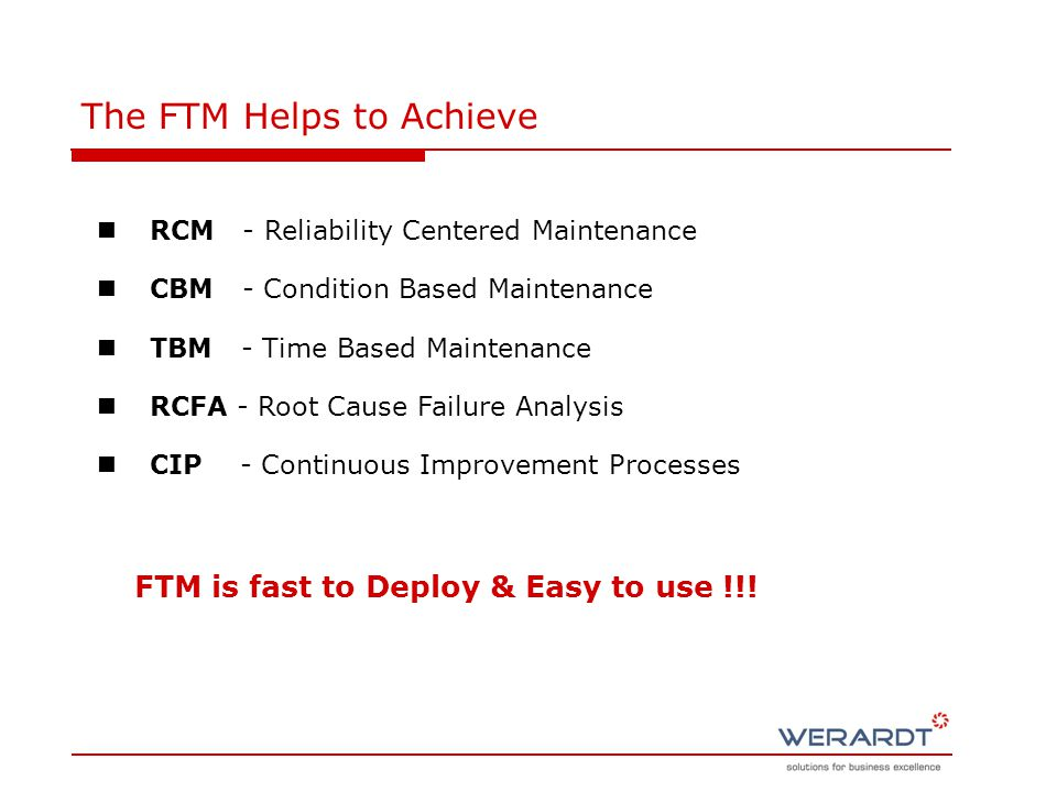 The FTM Helps to Achieve RCM - Reliability Centered Maintenance CBM - Condition Based Maintenance TBM - Time Based Maintenance RCFA - Root Cause Failure Analysis CIP - Continuous Improvement Processes FTM is fast to Deploy & Easy to use !!!