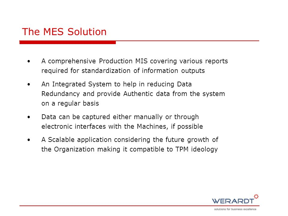 The MES Solution A comprehensive Production MIS covering various reports required for standardization of information outputs An Integrated System to help in reducing Data Redundancy and provide Authentic data from the system on a regular basis Data can be captured either manually or through electronic interfaces with the Machines, if possible A Scalable application considering the future growth of the Organization making it compatible to TPM ideology