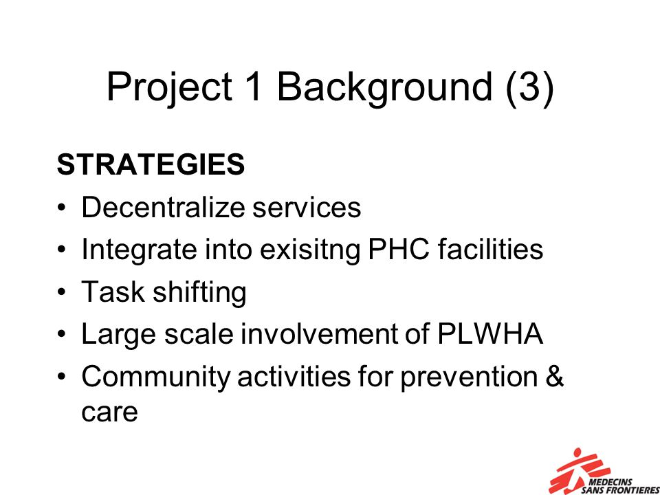 Project 1 Background (3) STRATEGIES Decentralize services Integrate into exisitng PHC facilities Task shifting Large scale involvement of PLWHA Community activities for prevention & care