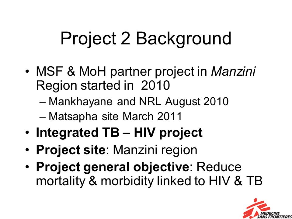 Project 2 Background MSF & MoH partner project in Manzini Region started in 2010 –Mankhayane and NRL August 2010 –Matsapha site March 2011 Integrated TB – HIV project Project site: Manzini region Project general objective: Reduce mortality & morbidity linked to HIV & TB