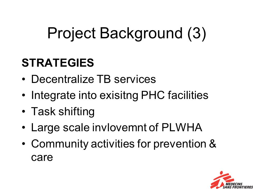 Project Background (3) STRATEGIES Decentralize TB services Integrate into exisitng PHC facilities Task shifting Large scale invlovemnt of PLWHA Community activities for prevention & care