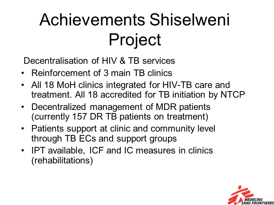 Achievements Shiselweni Project Decentralisation of HIV & TB services Reinforcement of 3 main TB clinics All 18 MoH clinics integrated for HIV-TB care and treatment.