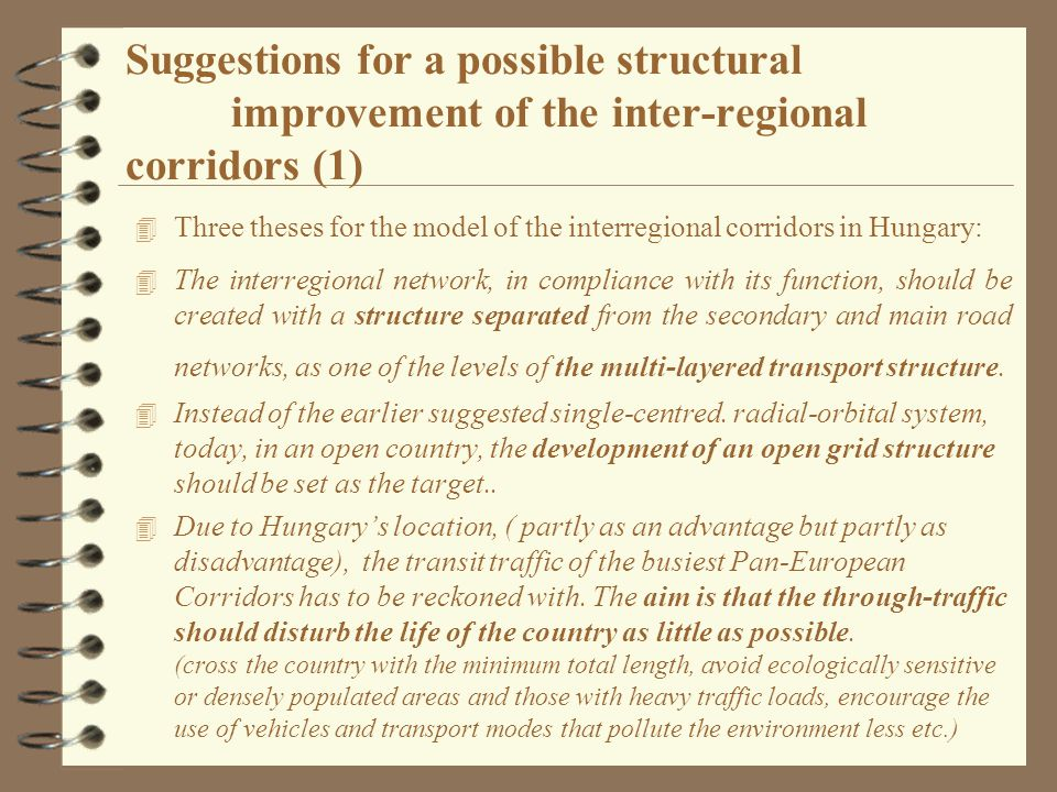 Suggestions for a possible structural improvement of the inter-regional corridors (1) 4 Three theses for the model of the interregional corridors in Hungary: 4 The interregional network, in compliance with its function, should be created with a structure separated from the secondary and main road networks, as one of the levels of the multi-layered transport structure.