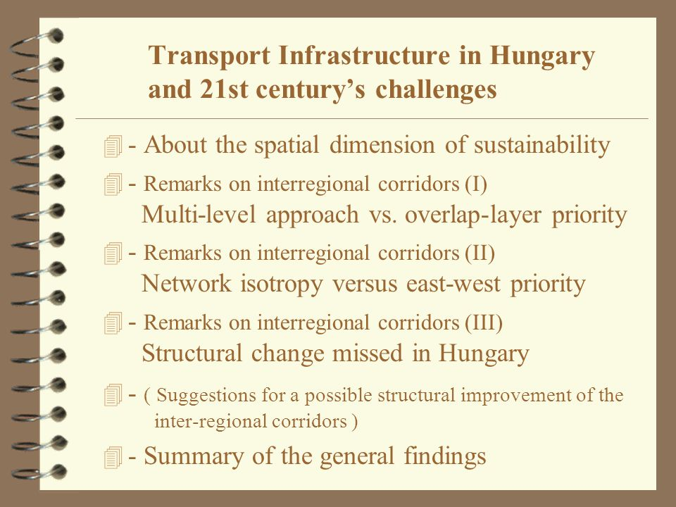 Transport Infrastructure in Hungary and 21st century's challenges Tamás Fleischer Institute for World Economics of the Hungarian Academy of Sciences WORLD ROAD ASSOCIATION - AIPCR SEMINAR ON LOGISTICS, ENVIRONMENT AND ECONOMY Budapest, 25 October, 2002.
