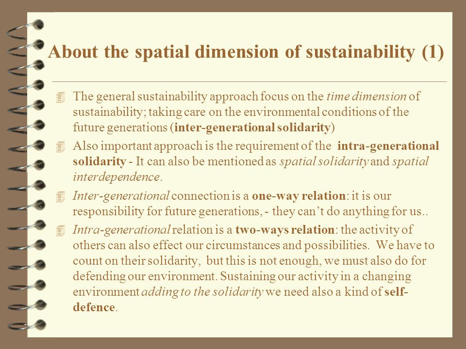 About the spatial dimension of sustainability (1) 4 The general sustainability approach focus on the time dimension of sustainability; taking care on the environmental conditions of the future generations (inter-generational solidarity) 4 Also important approach is the requirement of the intra-generational solidarity - It can also be mentioned as spatial solidarity and spatial interdependence.