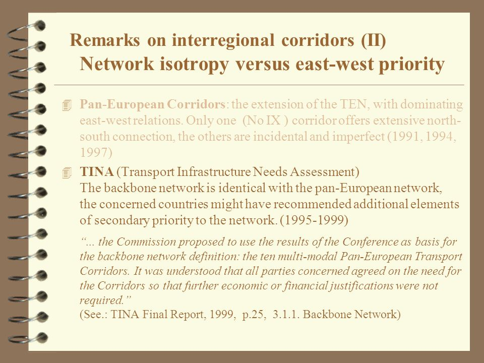 Remarks on interregional corridors (II) Network isotropy versus east-west priority 4 Pan-European Corridors: the extension of the TEN, with dominating east-west relations.