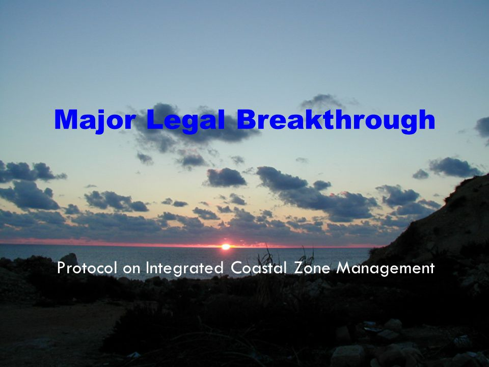 SEVILLA2007/INTEGRATED COASTAL ZONE MANAGEMENT IN THE MEDITERRANEAN/22 MARCH 2007 Major Legal Breakthrough Protocol on Integrated Coastal Zone Management