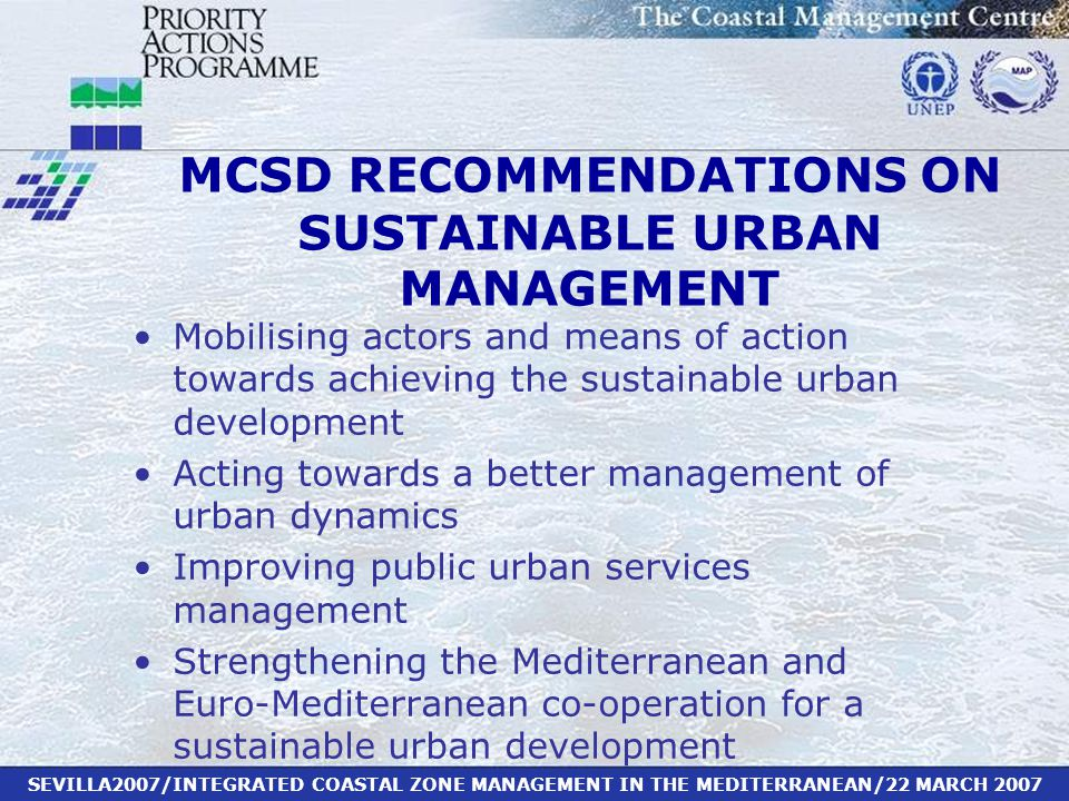 SEVILLA2007/INTEGRATED COASTAL ZONE MANAGEMENT IN THE MEDITERRANEAN/22 MARCH 2007 Mobilising actors and means of action towards achieving the sustainable urban development Acting towards a better management of urban dynamics Improving public urban services management Strengthening the Mediterranean and Euro-Mediterranean co-operation for a sustainable urban development MCSD RECOMMENDATIONS ON SUSTAINABLE URBAN MANAGEMENT