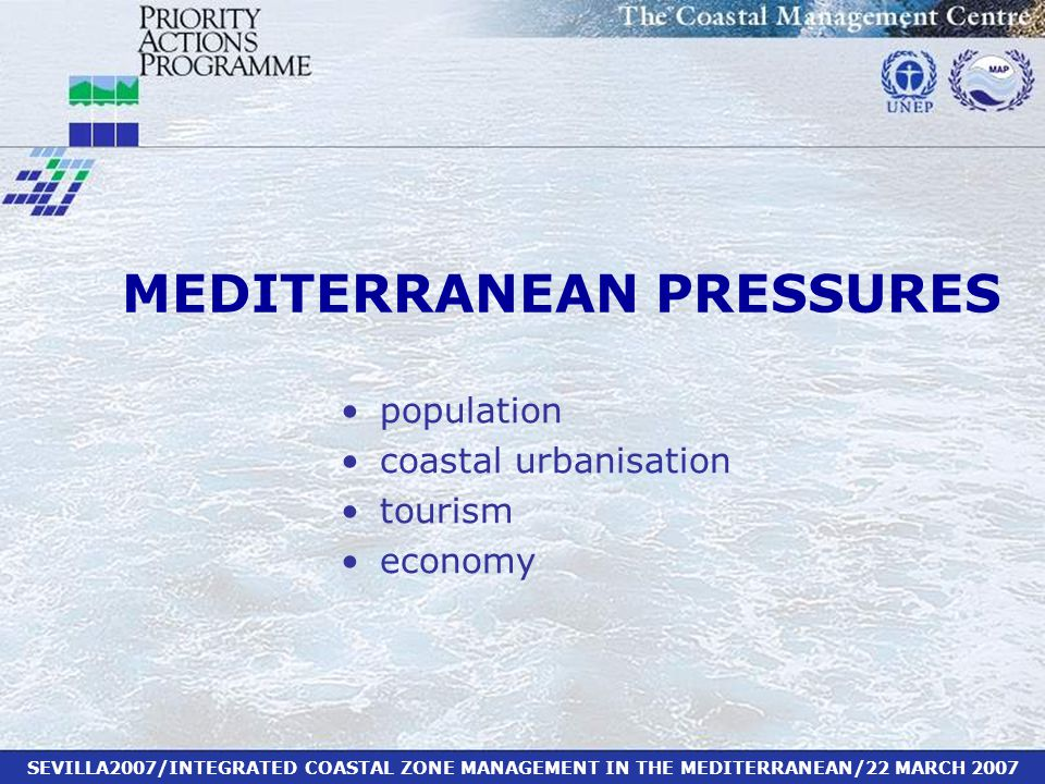 SEVILLA2007/INTEGRATED COASTAL ZONE MANAGEMENT IN THE MEDITERRANEAN/22 MARCH 2007 MEDITERRANEAN PRESSURES population coastal urbanisation tourism economy