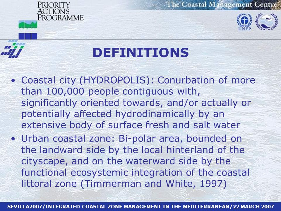 SEVILLA2007/INTEGRATED COASTAL ZONE MANAGEMENT IN THE MEDITERRANEAN/22 MARCH 2007 DEFINITIONS Coastal city (HYDROPOLIS): Conurbation of more than 100,000 people contiguous with, significantly oriented towards, and/or actually or potentially affected hydrodinamically by an extensive body of surface fresh and salt water Urban coastal zone: Bi-polar area, bounded on the landward side by the local hinterland of the cityscape, and on the waterward side by the functional ecosystemic integration of the coastal littoral zone (Timmerman and White, 1997)