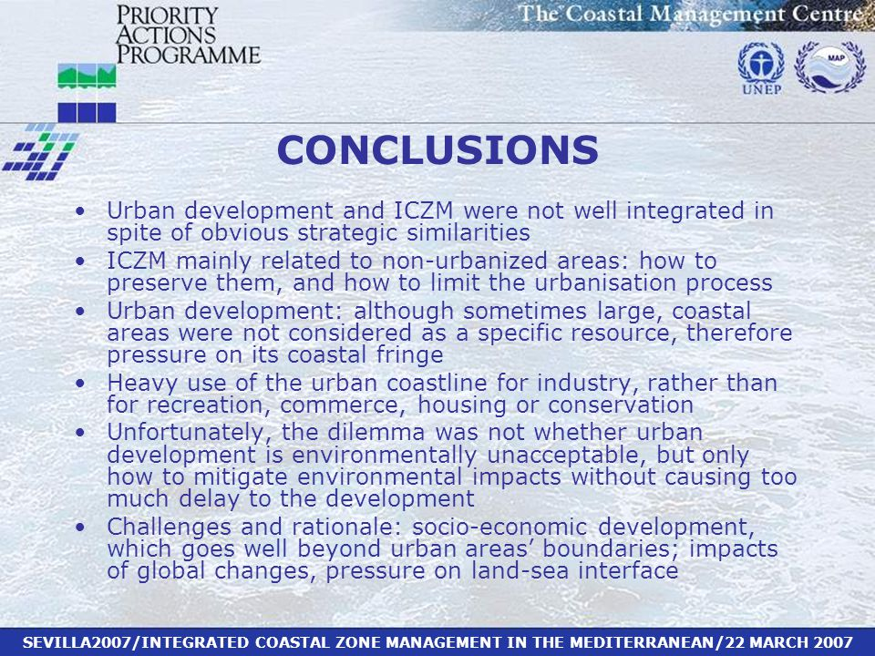 SEVILLA2007/INTEGRATED COASTAL ZONE MANAGEMENT IN THE MEDITERRANEAN/22 MARCH 2007 CONCLUSIONS Urban development and ICZM were not well integrated in spite of obvious strategic similarities ICZM mainly related to non-urbanized areas: how to preserve them, and how to limit the urbanisation process Urban development: although sometimes large, coastal areas were not considered as a specific resource, therefore pressure on its coastal fringe Heavy use of the urban coastline for industry, rather than for recreation, commerce, housing or conservation Unfortunately, the dilemma was not whether urban development is environmentally unacceptable, but only how to mitigate environmental impacts without causing too much delay to the development Challenges and rationale: socio-economic development, which goes well beyond urban areas' boundaries; impacts of global changes, pressure on land-sea interface