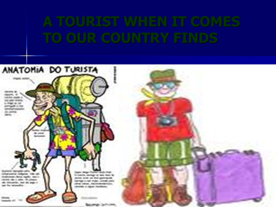 A TOURIST WHEN IT COMES TO OUR COUNTRY FINDS