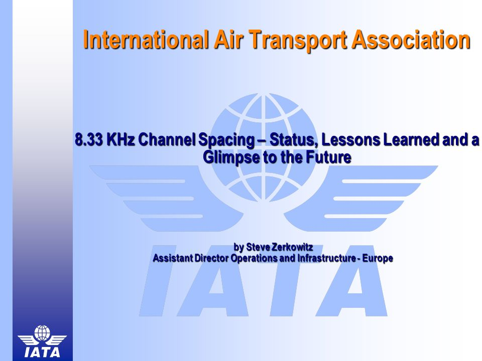 International Air Transport Association 8.33 KHz Channel Spacing – Status, Lessons Learned and a Glimpse to the Future by Steve Zerkowitz Assistant Director Operations and Infrastructure - Europe