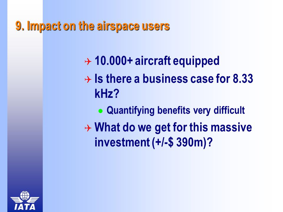 9. Impact on the airspace users  10.000+ aircraft equipped  Is there a business case for 8.33 kHz? Quantifying benefits very difficult  What do we