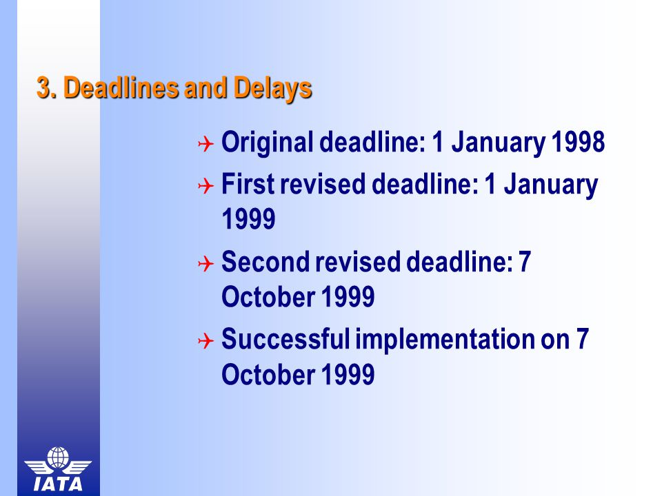 3. Deadlines and Delays  Original deadline: 1 January 1998  First revised deadline: 1 January 1999  Second revised deadline: 7 October 1999  Succe