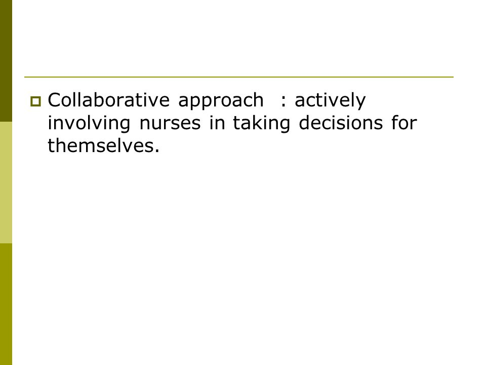  Collaborative approach : actively involving nurses in taking decisions for themselves.