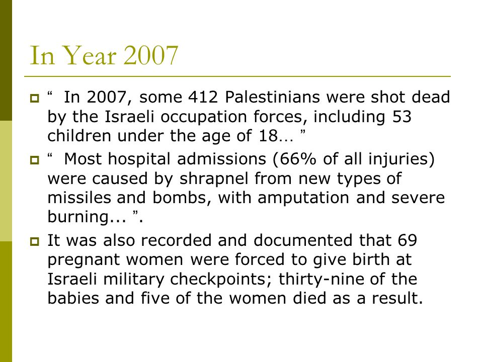 In Year 2007  In 2007, some 412 Palestinians were shot dead by the Israeli occupation forces, including 53 children under the age of 18 …  Most hospital admissions (66% of all injuries) were caused by shrapnel from new types of missiles and bombs, with amputation and severe burning...