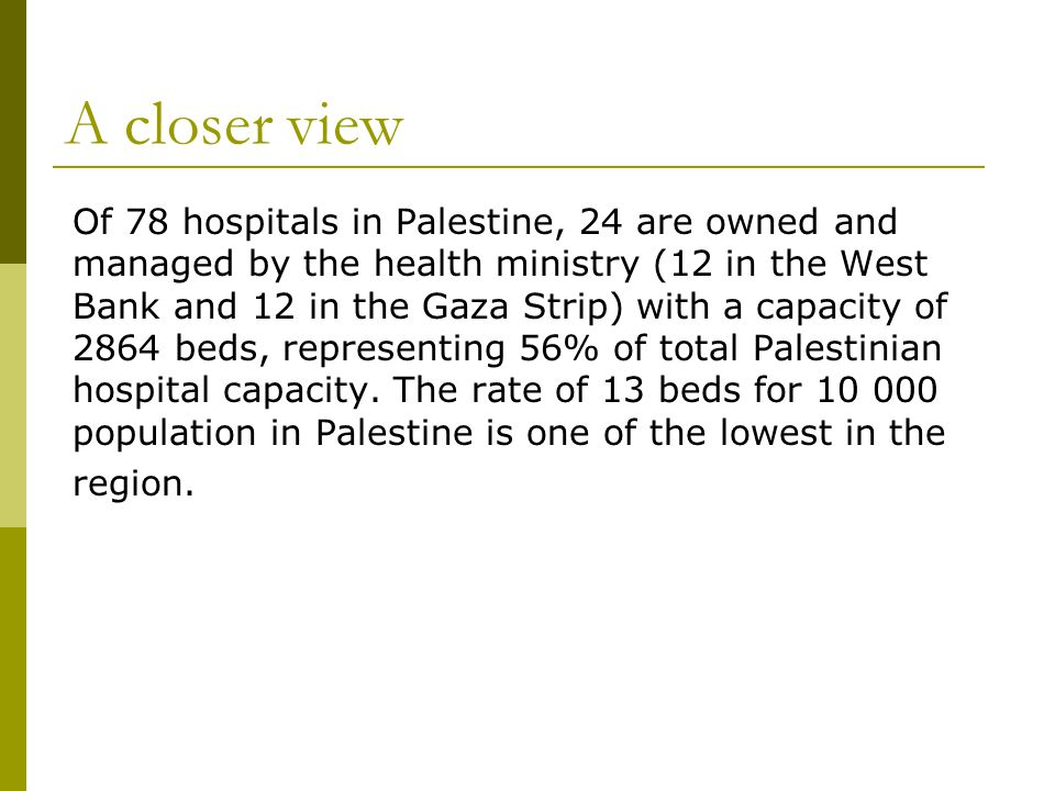A closer view Of 78 hospitals in Palestine, 24 are owned and managed by the health ministry (12 in the West Bank and 12 in the Gaza Strip) with a capacity of 2864 beds, representing 56% of total Palestinian hospital capacity.