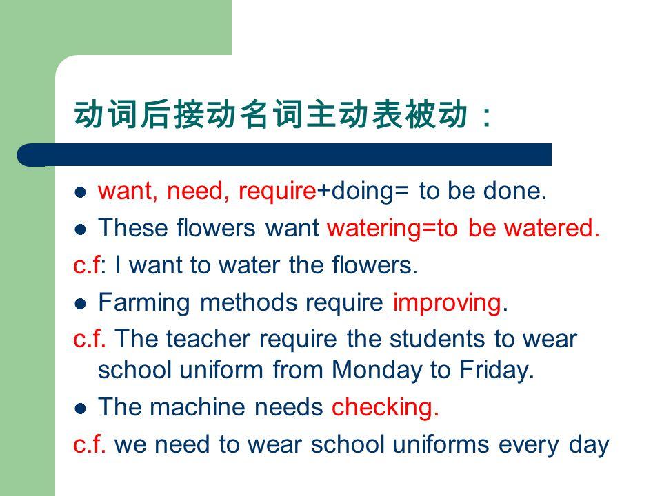 动词后接动名词主动表被动: want, need, require+doing= to be done.