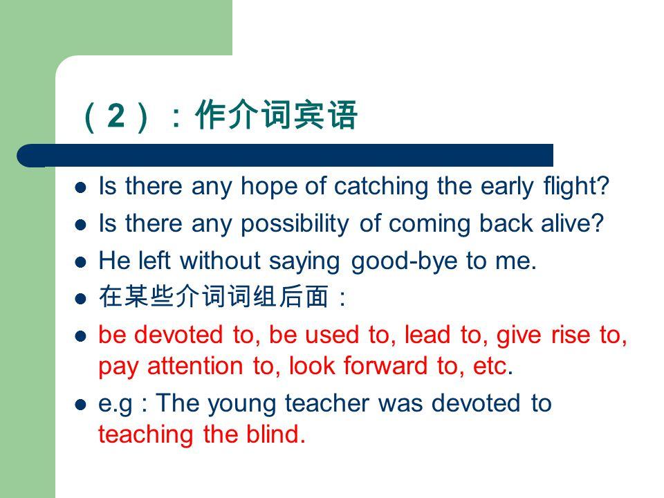( 2 ):作介词宾语 Is there any hope of catching the early flight.