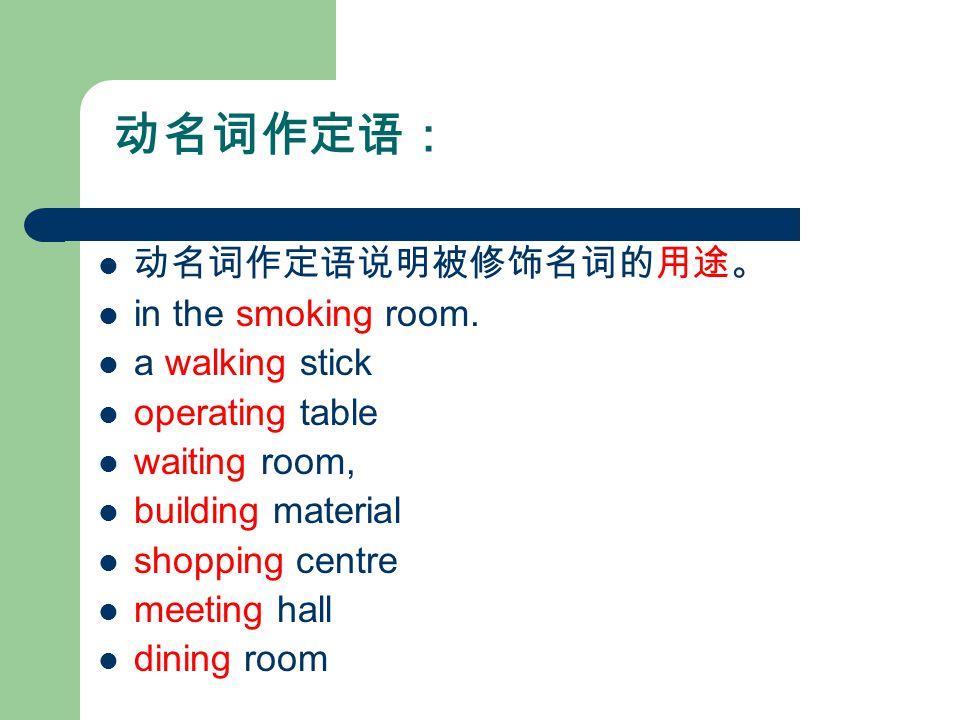 动名词作定语: 动名词作定语说明被修饰名词的用途。 in the smoking room.
