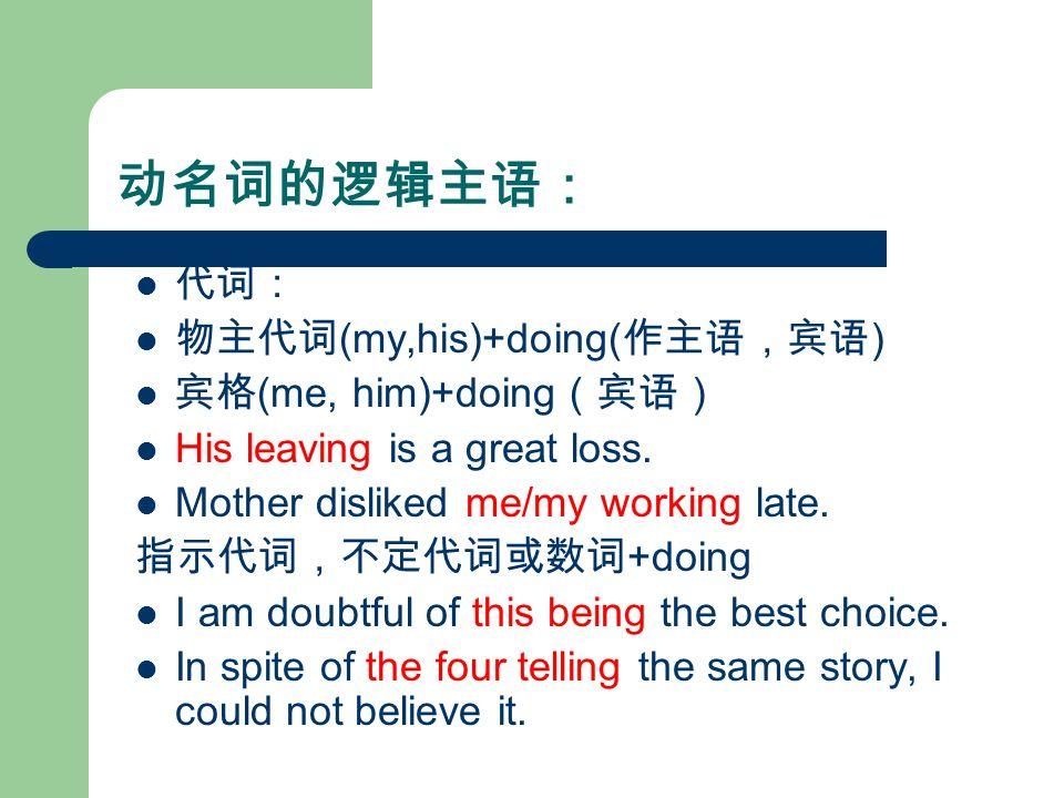 动名词的逻辑主语: 代词: 物主代词 (my,his)+doing( 作主语,宾语 ) 宾格 (me, him)+doing (宾语) His leaving is a great loss.