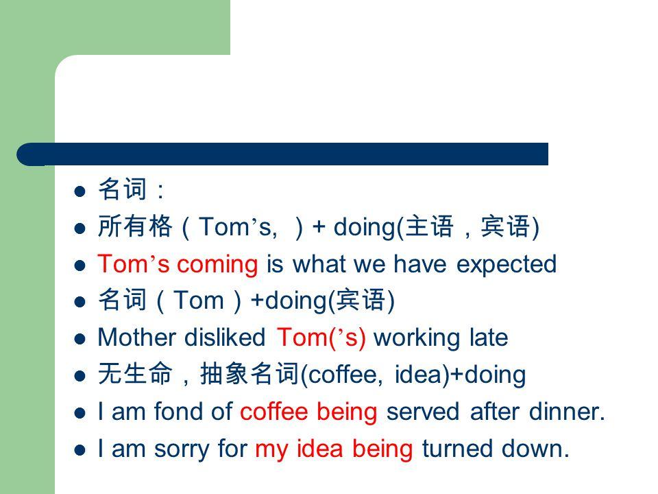 名词: 所有格( Tom ' s, ) + doing( 主语,宾语 ) Tom ' s coming is what we have expected 名词( Tom ) +doing( 宾语 ) Mother disliked Tom( ' s) working late 无生命,抽象名词 (coffee, idea)+doing I am fond of coffee being served after dinner.