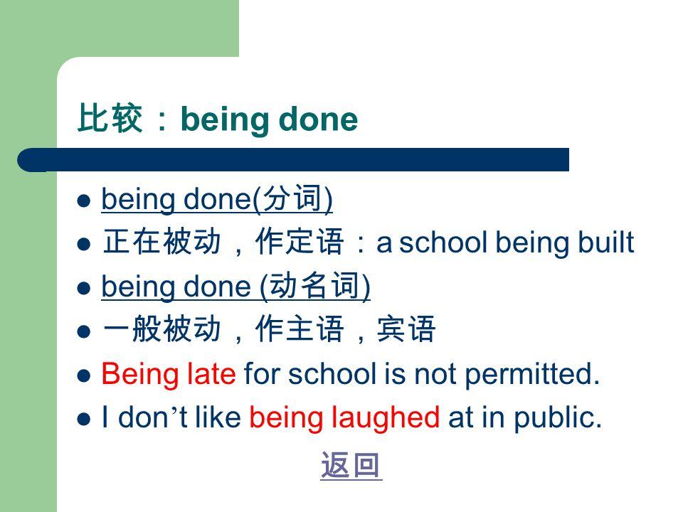 比较: being done being done( 分词 ) 正在被动,作定语: a school being built being done ( 动名词 ) 一般被动,作主语,宾语 Being late for school is not permitted.