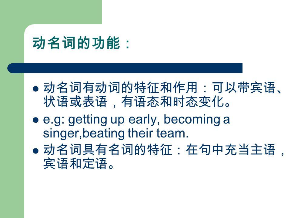 动名词的功能: 动名词有动词的特征和作用:可以带宾语、 状语或表语,有语态和时态变化。 e.g: getting up early, becoming a singer,beating their team.